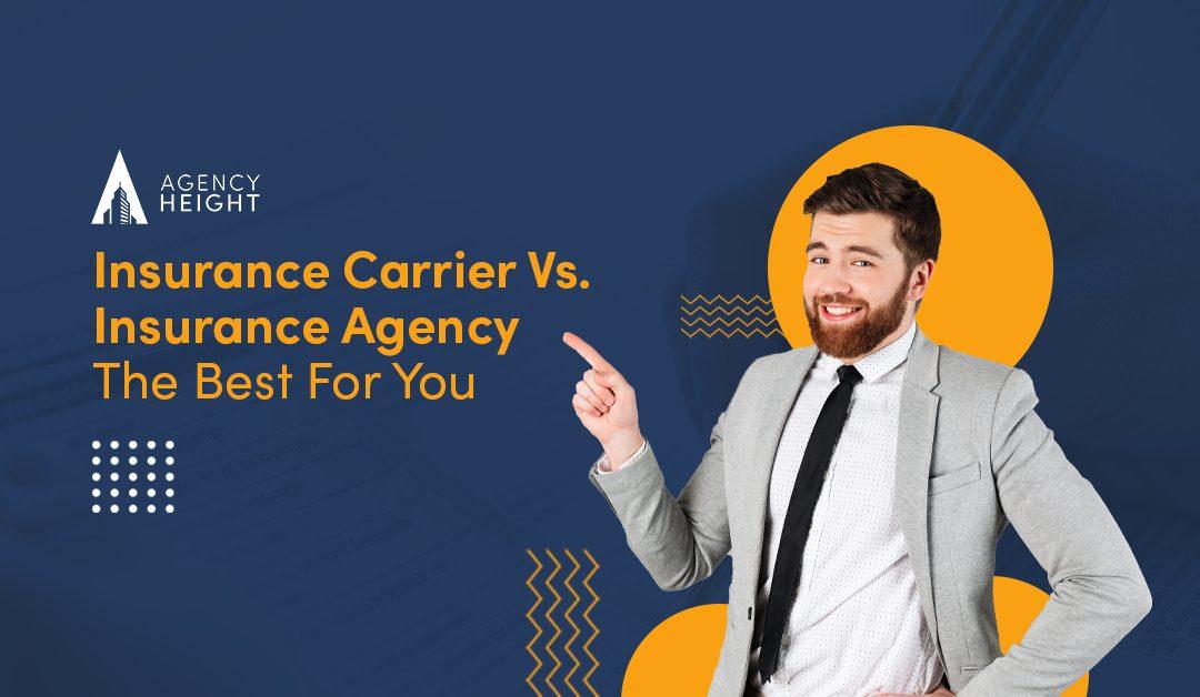 Insurance Carrier Vs. Insurance Agency: The Best For You